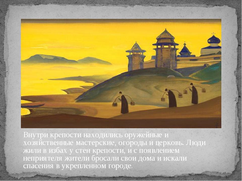 Внутри крепости находились оружейные и хозяйственные мастерские, огороды и це...