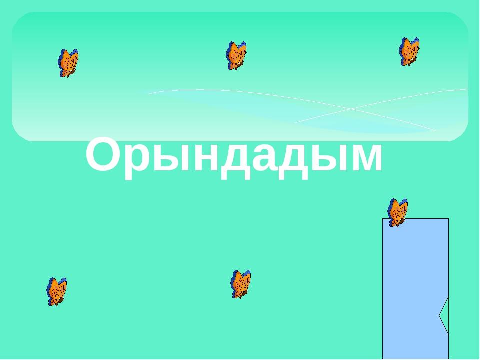 Орындадым