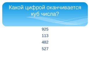 925 113 482 527 Какой цифрой оканчивается куб числа?