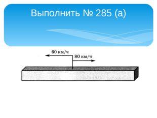 Выполнить № 285 (а)