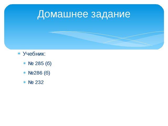 Учебник: № 285 (б) №286 (б) № 232 Домашнее задание