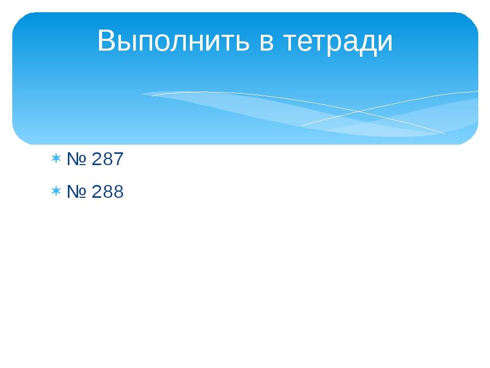 № 287 № 288 Выполнить в тетради