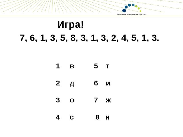 Игра! 7, 6, 1, 3, 5, 8, 3, 1, 3, 2, 4, 5, 1, 3.  1 в 5 т 2 д 6 и 3 о 7 ж 4 с...