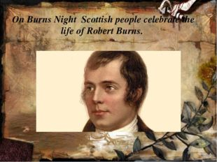 On Burns Night Scottish people celebrate the life of Robert Burns.