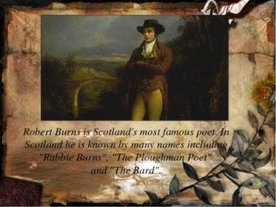 Robert Burns is Scotland's most famous poet. In Scotland he is known by many