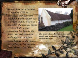 Robert Burns was born on 25 January 1759, in Alloway, South Ayrshire, Scotla