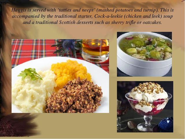 Haggis is served with 'tatties and neeps' (mashed potatoes and turnip). This...