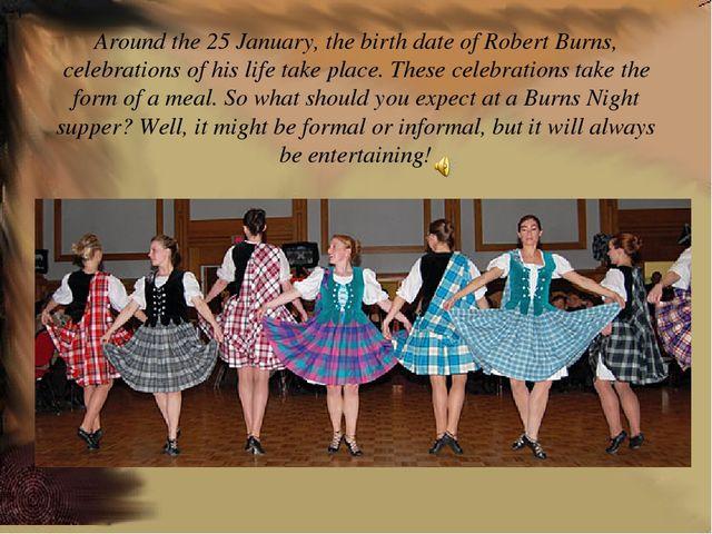 Around the 25 January, the birth date of Robert Burns, celebrations of his li...