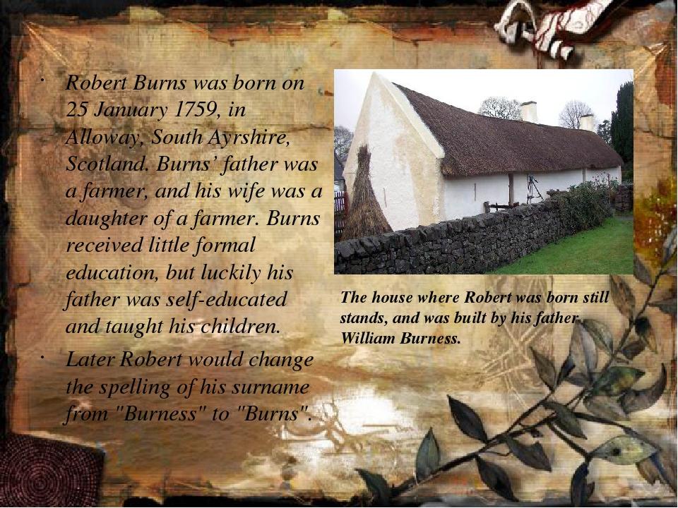 Robert Burns was born on 25 January 1759, in Alloway, South Ayrshire, Scotla...
