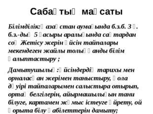 Сабақтың мақсаты Білімділік:Қазақстан аумағында б.з.б. 3 ғ. б.з.-дың 5 ғасыры