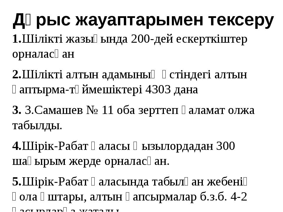 Дұрыс жауаптарымен тексеру 1.Шілікті жазығында 200-дей ескерткіштер орналасқа...
