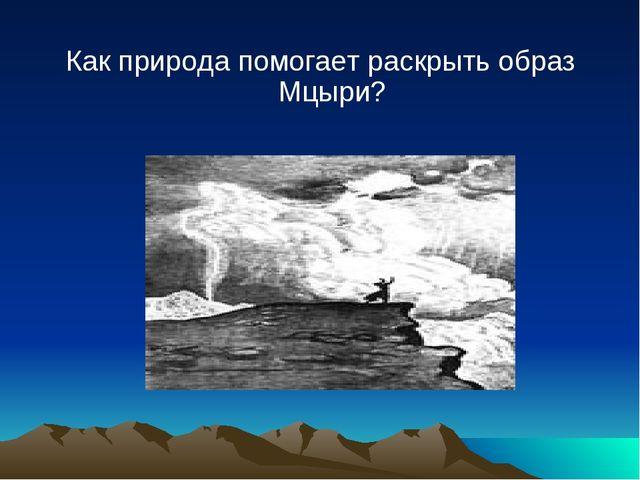 Как природа помогает раскрыть образ Мцыри?