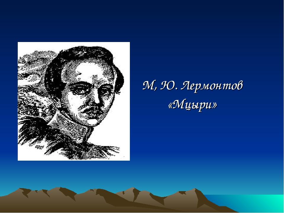 М, Ю. Лермонтов «Мцыри»