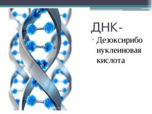 ДНК- Дезоксирибонуклеиновая кислота