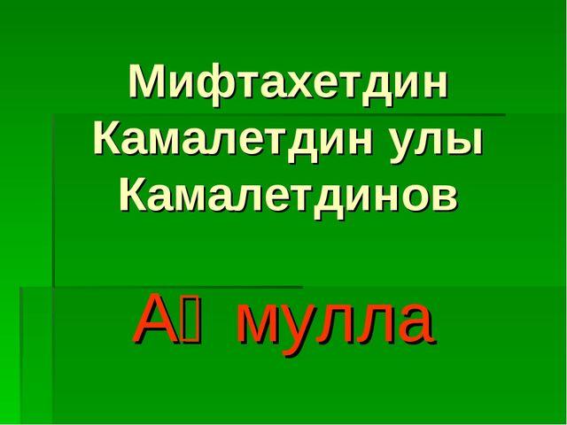 Мифтахетдин Камалетдин улы Камалетдинов Аҡмулла