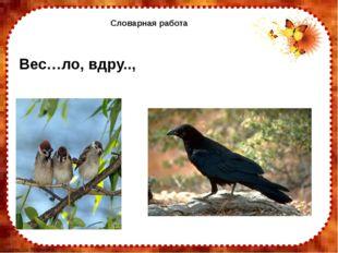 Словарная работа Вес…ло, вдру.., FokinaLida.75@mail.ru