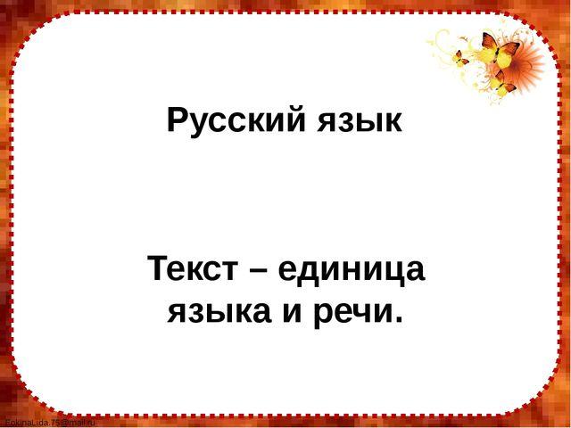 Русский язык Текст – единица языка и речи. FokinaLida.75@mail.ru