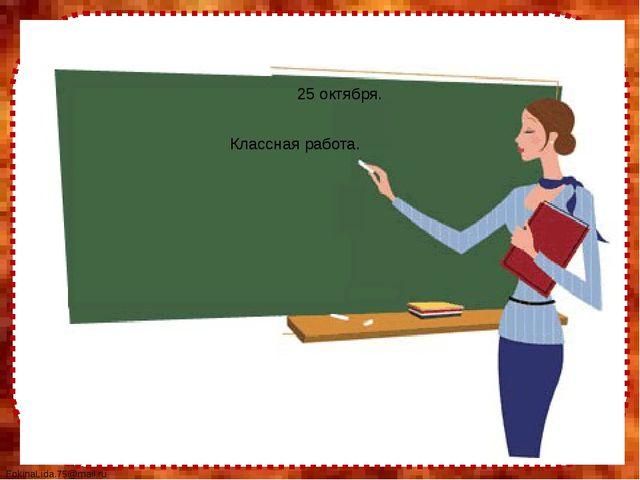 25 октября. Классная работа. FokinaLida.75@mail.ru