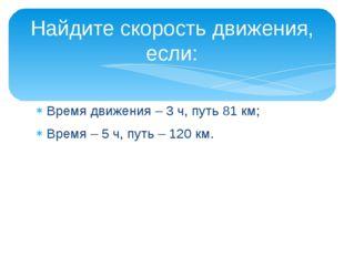 Время движения – 3 ч, путь 81 км; Время – 5 ч, путь – 120 км. Найдите скорост