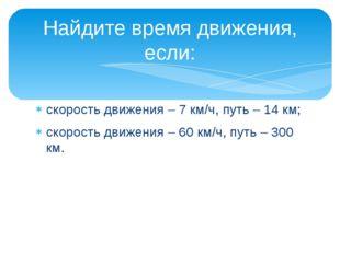 скорость движения – 7 км/ч, путь – 14 км; скорость движения – 60 км/ч, путь –