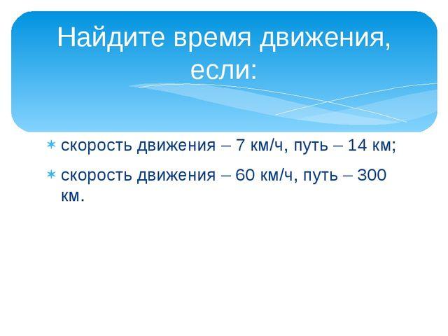 скорость движения – 7 км/ч, путь – 14 км; скорость движения – 60 км/ч, путь –...