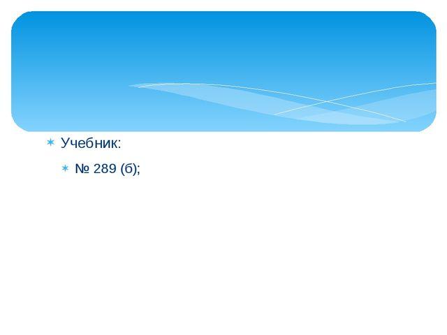 Учебник: № 289 (б);