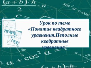 """Урок по теме «Понятие квадратного уравнения.Неполные квадратные уравнения""""."""