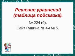 Решение уравнений (таблица подсказка). № 224 (б). Сайт Гущина № 4и № 5. * *