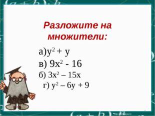 Разложите на множители: * * а)у2 + у в) 9х2 - 16 б) 3х2 – 15х г) у2 – 6у + 9
