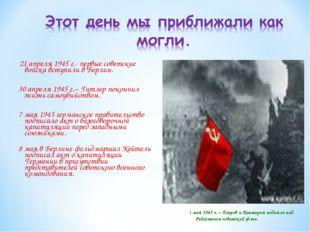 21 апреля 1945 г.- первые советские войска вступили в Берлин. 30 апреля 1945