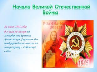 22 июня 1941 года в 3 часа 50 минут по московскому времени фашистская Германи