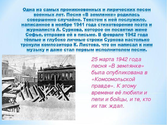 25 марта 1942 года песня «В землянке» была опубликована в «Комсомольской прав...
