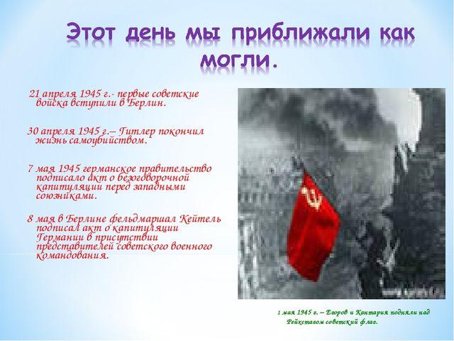 21 апреля 1945 г.- первые советские войска вступили в Берлин. 30 апреля 1945...