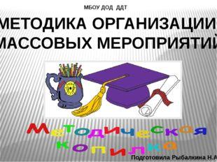 МЕТОДИКА ОРГАНИЗАЦИИ МАССОВЫХ МЕРОПРИЯТИЙ МБОУ ДОД ДДТ Подготовила Рыбалкина