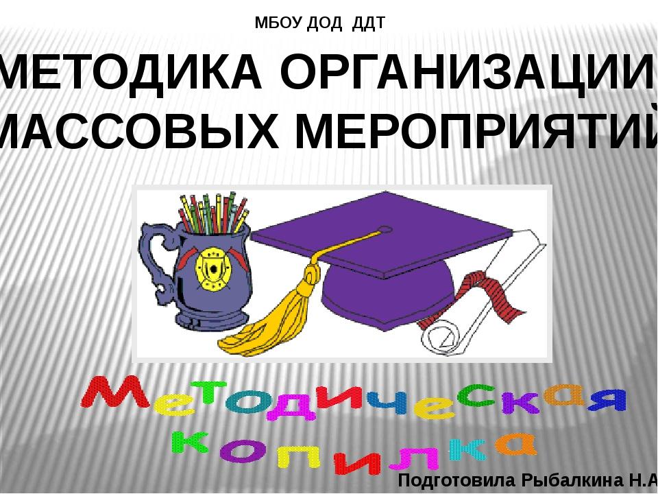 МЕТОДИКА ОРГАНИЗАЦИИ МАССОВЫХ МЕРОПРИЯТИЙ МБОУ ДОД ДДТ Подготовила Рыбалкина...
