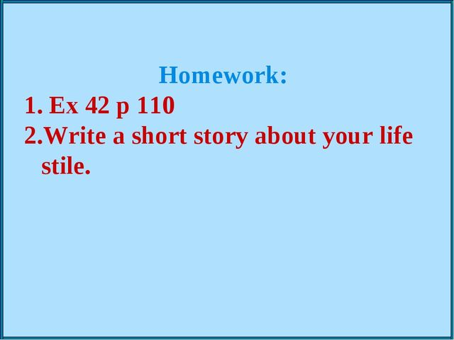 Homework: Ex 42 p 110 Write a short story about your life stile.