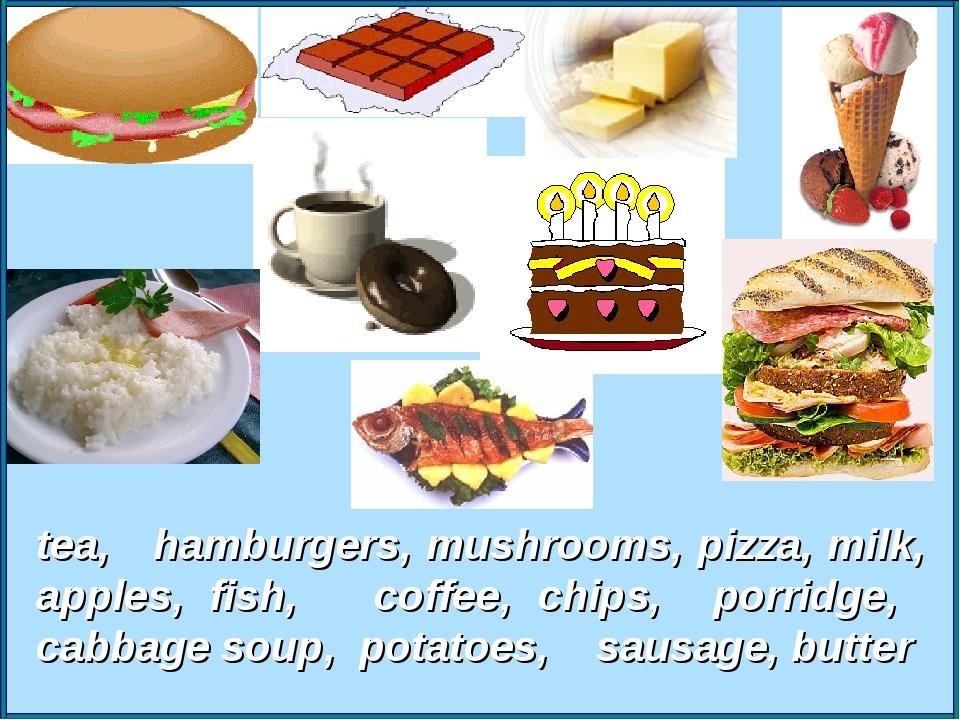 tea, hamburgers, mushrooms, pizza, milk, apples, fish, coffee, chips, porridg...