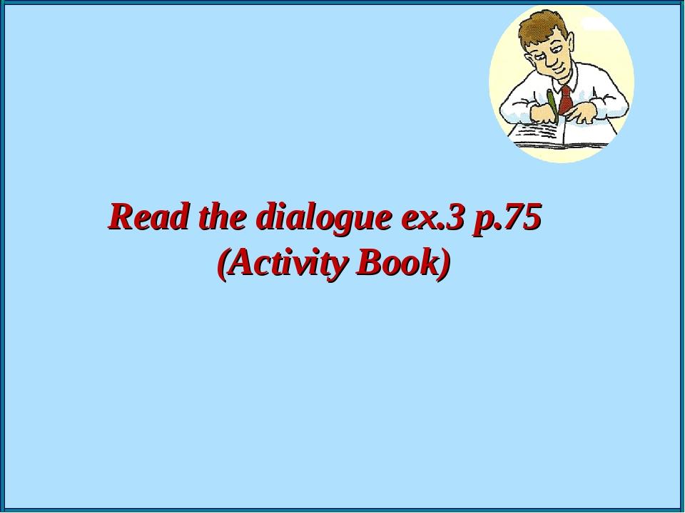 Read the dialogue ex.3 p.75 (Activity Book)