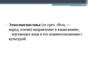 Этнолингвистика(отгреч.έθνος— народ,племя) направление в языкознание, и
