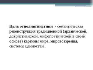 Цель этнолингвистики - семантическая реконструкция традиционной (архаическо