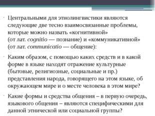 Центральными для этнолингвистики являются следующие две тесно взаимосвязанные