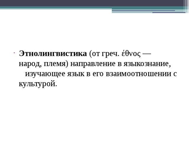 Этнолингвистика(отгреч.έθνος— народ,племя) направление в языкознание, и...