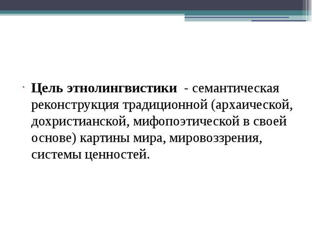 Цель этнолингвистики - семантическая реконструкция традиционной (архаическо...