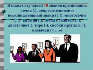 В школе изучается 10 знаков препинания: точка (.), вопросительный и восклицат