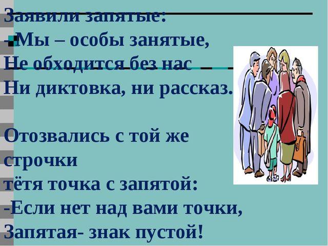Заявили запятые: - Мы – особы занятые, Не обходится без нас Ни диктовка, ни р...