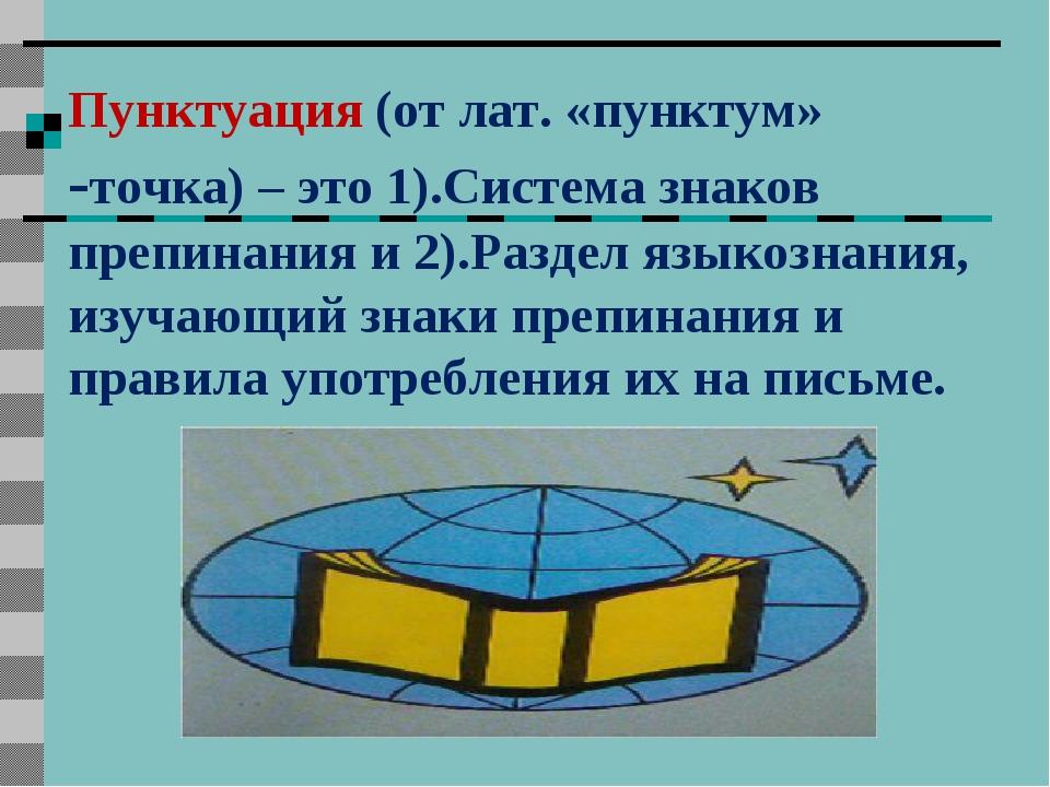 Пунктуация (от лат. «пунктум» -точка) – это 1).Система знаков препинания и 2)...