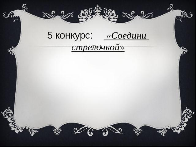5 конкурс: «Соедини стрелочкой»