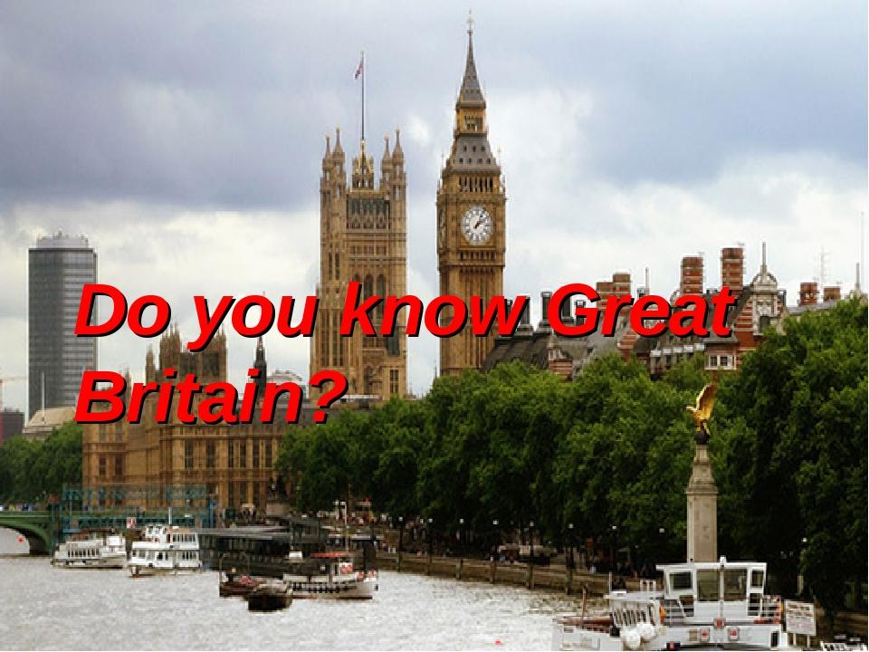 Do you know Great Britain? Do you know Great Britain?