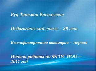 Буц Татьяна Васильевна Педагогический стаж – 28 лет Квалификационная категор