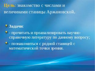 Цель: знакомство с числами и величинами станицы Аржановской. Задачи: - прочит